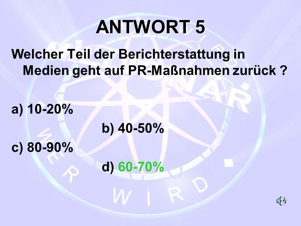 ANTWORT 5 Welcher Teil der Berichterstattung in Medien geht auf PR-Maßnahmen zurück ? a) 10-20% b) 40-50% c) 80-90% d) 60-70%