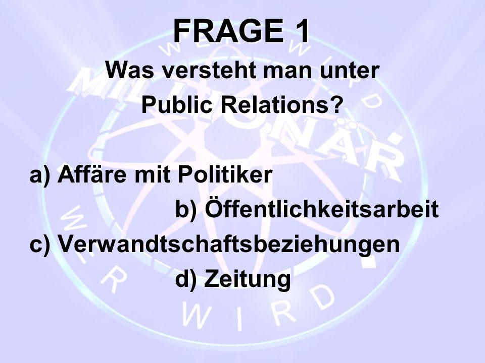 FRAGE 1 Was versteht man unter Public Relations? a) Affäre mit Politiker b) Öffentlichkeitsarbeit c) Verwandtschaftsbeziehungen d) Zeitung