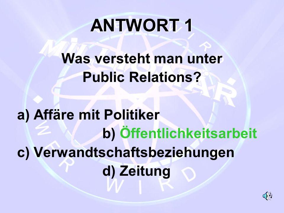 ANTWORT 1 Was versteht man unter Public Relations? a) Affäre mit Politiker b) Öffentlichkeitsarbeit c) Verwandtschaftsbeziehungen d) Zeitung