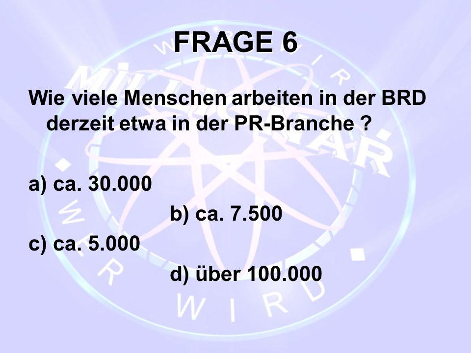 FRAGE 6 Wie viele Menschen arbeiten in der BRD derzeit etwa in der PR-Branche ? a) ca. 30.000 b) ca. 7.500 c) ca. 5.000 d) über 100.000
