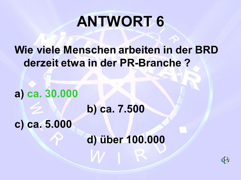 ANTWORT 6 Wie viele Menschen arbeiten in der BRD derzeit etwa in der PR-Branche ? a) ca. 30.000 b) ca. 7.500 c) ca. 5.000 d) über 100.000
