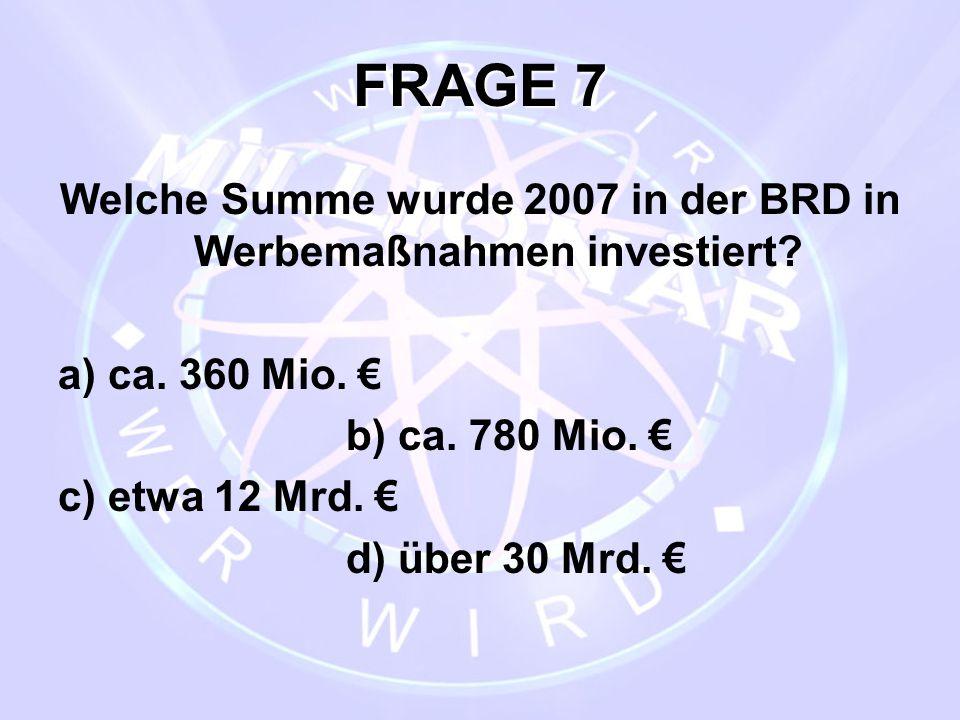 FRAGE 7 Welche Summe wurde 2007 in der BRD in Werbemaßnahmen investiert? a) ca. 360 Mio. € b) ca. 780 Mio. € c) etwa 12 Mrd. € d) über 30 Mrd. €