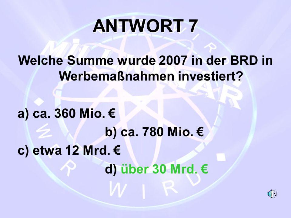 ANTWORT 7 Welche Summe wurde 2007 in der BRD in Werbemaßnahmen investiert? a) ca. 360 Mio. € b) ca. 780 Mio. € c) etwa 12 Mrd. € d) über 30 Mrd. €