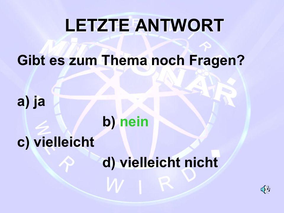 LETZTE ANTWORT LETZTE ANTWORT Gibt es zum Thema noch Fragen? a) ja b) nein c) vielleicht d) vielleicht nicht