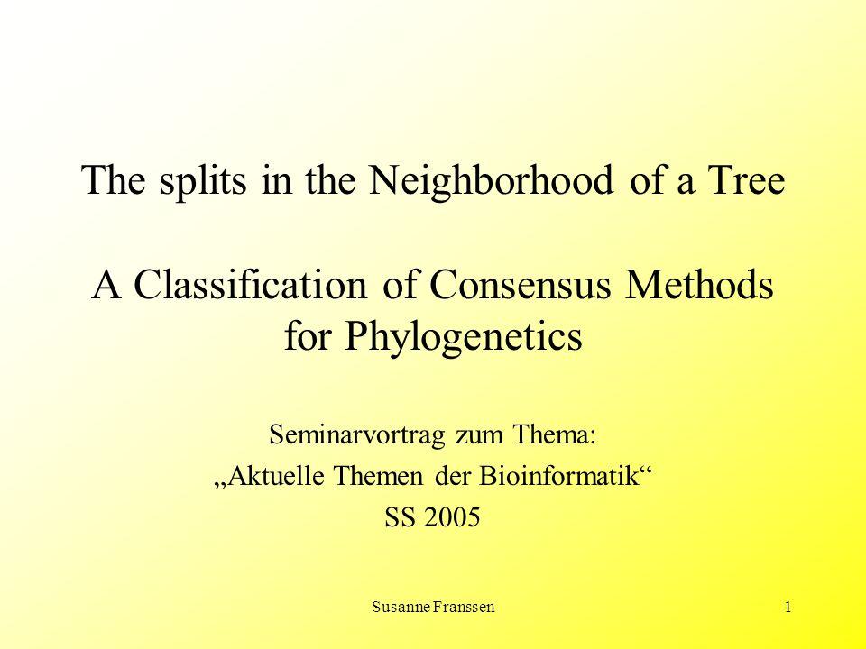 42 The Splits in the Neighborhood of a Tree – Splits in the SPR & TBR Neighborhoods 3) l T (χ A|B ) ≤ r+1  1) A|B S SPR (T,r) –l T (χ A|B ) ≤ s+1 ≤ r+1 –Wenn s = 0 folgt 1), da l T (χ A|B ) = 1  A|B Σ(T) –Für s > 0 sei χ' eine Erweiterung von χ A|B mit minimaler Länge: es gibt drei Knoten u,v,w mit {u,v} E(T), v liegt auf dem Weg von u nach w und χ'(v) ≠ χ'(u) = χ'(w) –Durchführen eines SPR: Entfernen der Kante {u,v}, Einfügen eines neuen Knotens x an einer zu w adjazenten Kante, Hinzufügen der Kante {u,x}, Setzen von χ'(x) = χ'(u) –χ' des neuen Baumes hat nun Länge s –Nach s Durchläufen  T' mit A|B Σ(T') und d SPR (T, T') = s
