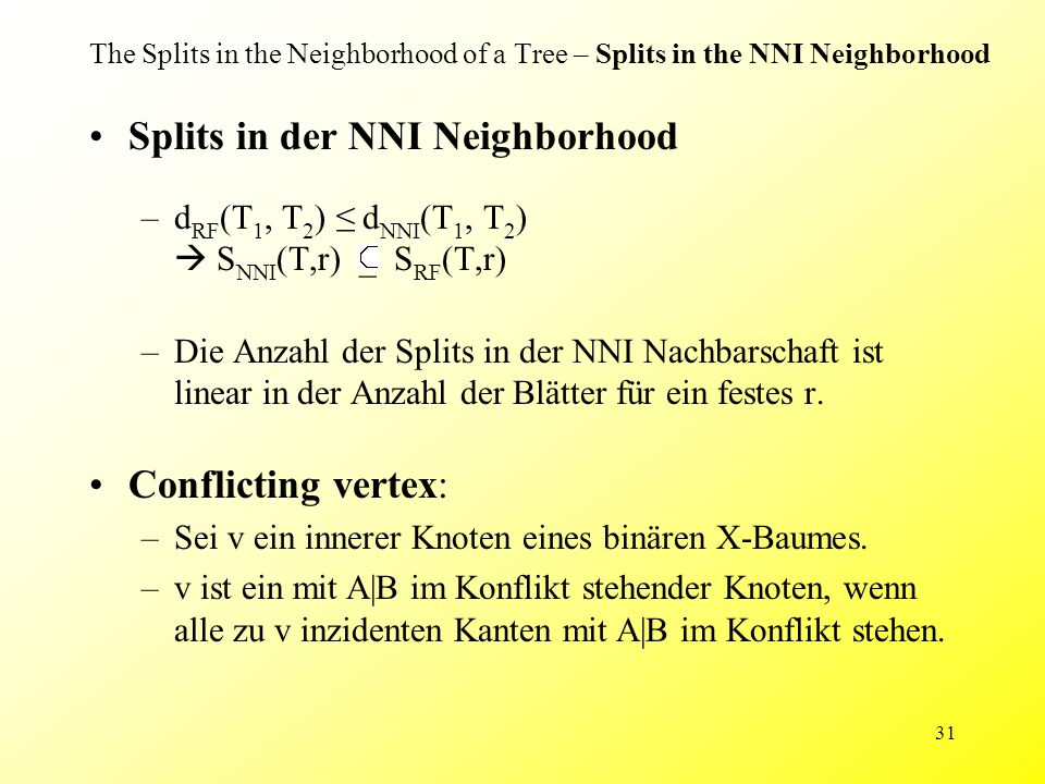 31 The Splits in the Neighborhood of a Tree – Splits in the NNI Neighborhood Splits in der NNI Neighborhood –d RF (T 1, T 2 ) ≤ d NNI (T 1, T 2 )  S NNI (T,r) _ S RF (T,r) –Die Anzahl der Splits in der NNI Nachbarschaft ist linear in der Anzahl der Blätter für ein festes r.