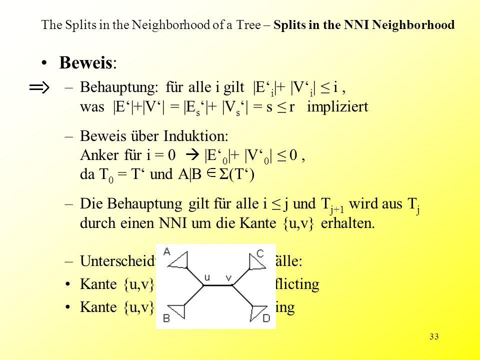 33 The Splits in the Neighborhood of a Tree – Splits in the NNI Neighborhood Beweis: –Behauptung: für alle i gilt |E' i |+ |V' i | ≤ i, was |E'|+|V'| = |E s '|+ |V s '| = s ≤ r impliziert –Beweis über Induktion: Anker für i = 0  |E' 0 |+ |V' 0 | ≤ 0, da T 0 = T' und A|B Σ(T') –Die Behauptung gilt für alle i ≤ j und T j+1 wird aus T j durch einen NNI um die Kante {u,v} erhalten.