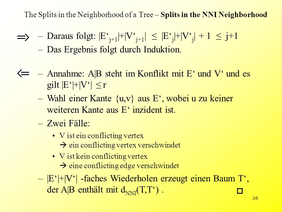 36 The Splits in the Neighborhood of a Tree – Splits in the NNI Neighborhood –Daraus folgt: |E' j+1 |+|V' j+1 | ≤ |E' j |+|V' j | + 1 ≤ j+1 –Das Ergebnis folgt durch Induktion.