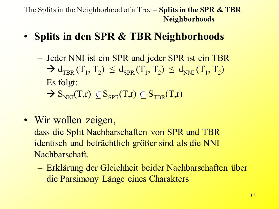 37 The Splits in the Neighborhood of a Tree – Splits in the SPR & TBR Neighborhoods Splits in den SPR & TBR Neighborhoods –Jeder NNI ist ein SPR und j