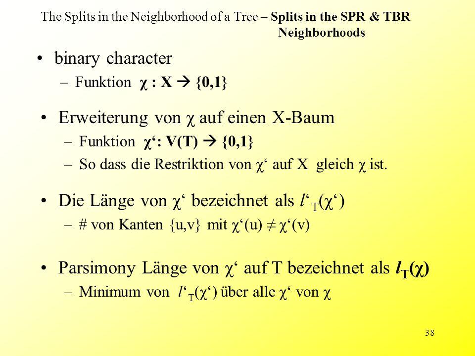 38 The Splits in the Neighborhood of a Tree – Splits in the SPR & TBR Neighborhoods binary character –Funktion χ : X  {0,1} Parsimony Länge von χ' auf T bezeichnet als l T (χ) –Minimum von l' T (χ') über alle χ' von χ Die Länge von χ' bezeichnet als l' T (χ') –# von Kanten {u,v} mit χ'(u) ≠ χ'(v) Erweiterung von χ auf einen X-Baum –Funktion χ': V(T)  {0,1} –So dass die Restriktion von χ' auf X gleich χ ist.