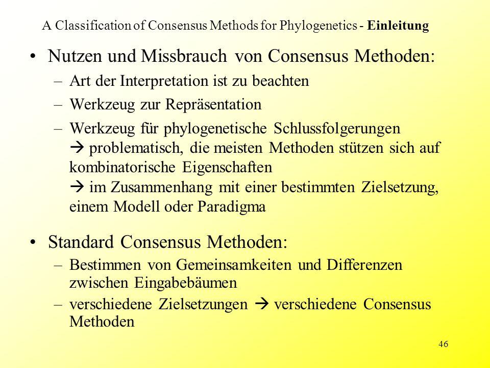 46 A Classification of Consensus Methods for Phylogenetics - Einleitung Nutzen und Missbrauch von Consensus Methoden: –Art der Interpretation ist zu b