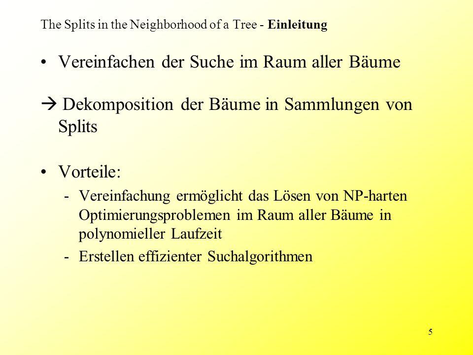 6 The Splits in the Neighborhood of a Tree - Terminologie Ungewurzelter, binärer phylogenetischer X-Baum T X = {a,b,c,d,e} Σ(T) ist die Menge aller Splits des Baumes T Σ(T) = {{a}|{b,c,d,e}, {b}|{a,c,d,e}, {c}|{a,b,d,e}, {d}|{a,b,c,e}, {e}|{a,b,c,d}, {a,b}|{c,d,e}, {c,d}|{a,b,e}} Split A|B von X: Partition von X in zwei nichtleere Mengen A und B