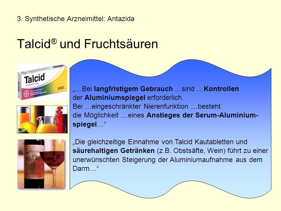 """3. Synthetische Arzneimittel: Antazida Talcid ® und Fruchtsäuren """"…Bei langfristigem Gebrauch …sind …Kontrollen der Aluminiumspiegel erforderlich. Bei"""