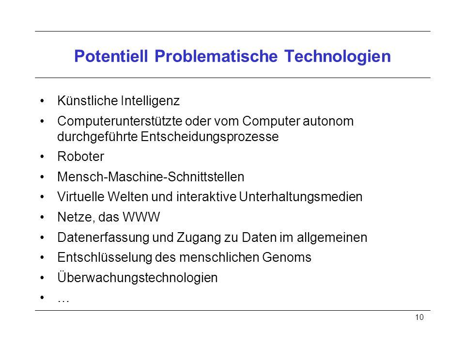 10 Potentiell Problematische Technologien Künstliche Intelligenz Computerunterstützte oder vom Computer autonom durchgeführte Entscheidungsprozesse Roboter Mensch-Maschine-Schnittstellen Virtuelle Welten und interaktive Unterhaltungsmedien Netze, das WWW Datenerfassung und Zugang zu Daten im allgemeinen Entschlüsselung des menschlichen Genoms Überwachungstechnologien …