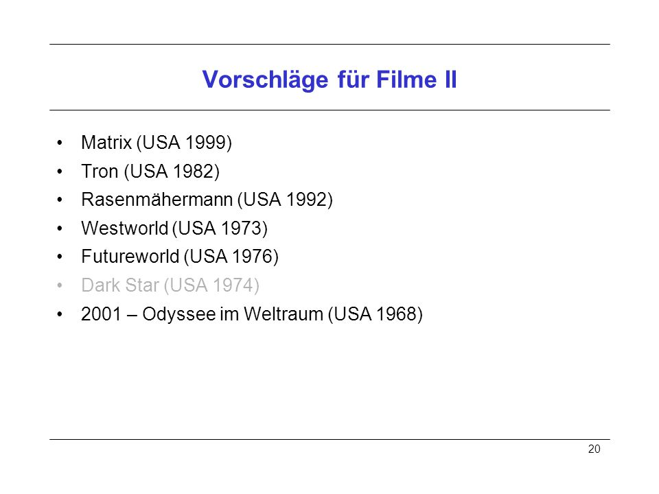 20 Vorschläge für Filme II Matrix (USA 1999) Tron (USA 1982) Rasenmähermann (USA 1992) Westworld (USA 1973) Futureworld (USA 1976) Dark Star (USA 1974