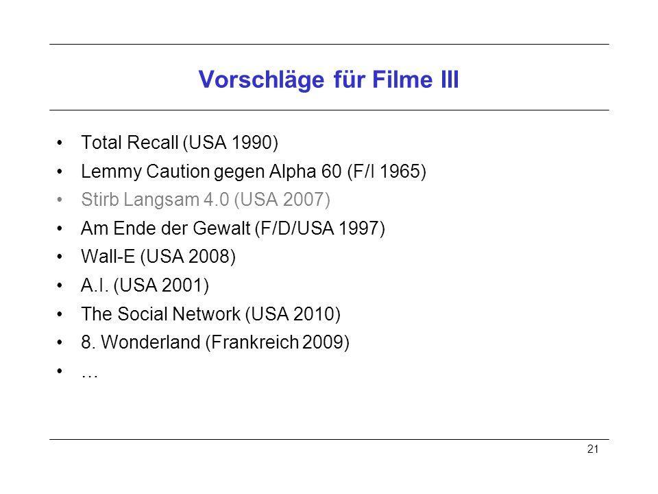 21 Vorschläge für Filme III Total Recall (USA 1990) Lemmy Caution gegen Alpha 60 (F/I 1965) Stirb Langsam 4.0 (USA 2007) Am Ende der Gewalt (F/D/USA 1997) Wall-E (USA 2008) A.I.