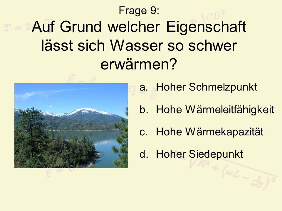 Frage 9: Auf Grund welcher Eigenschaft lässt sich Wasser so schwer erwärmen? a.Hoher Schmelzpunkt b.Hohe Wärmeleitfähigkeit c.Hohe Wärmekapazität d.Ho