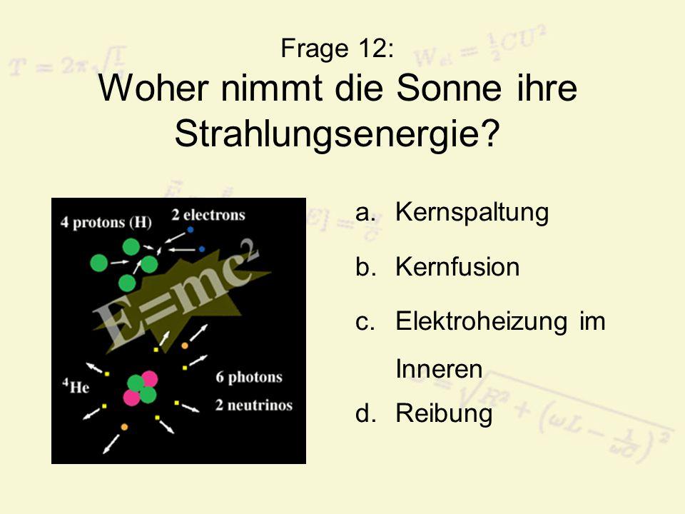 Frage 12: Woher nimmt die Sonne ihre Strahlungsenergie? a.Kernspaltung b.Kernfusion c.Elektroheizung im Inneren d.Reibung