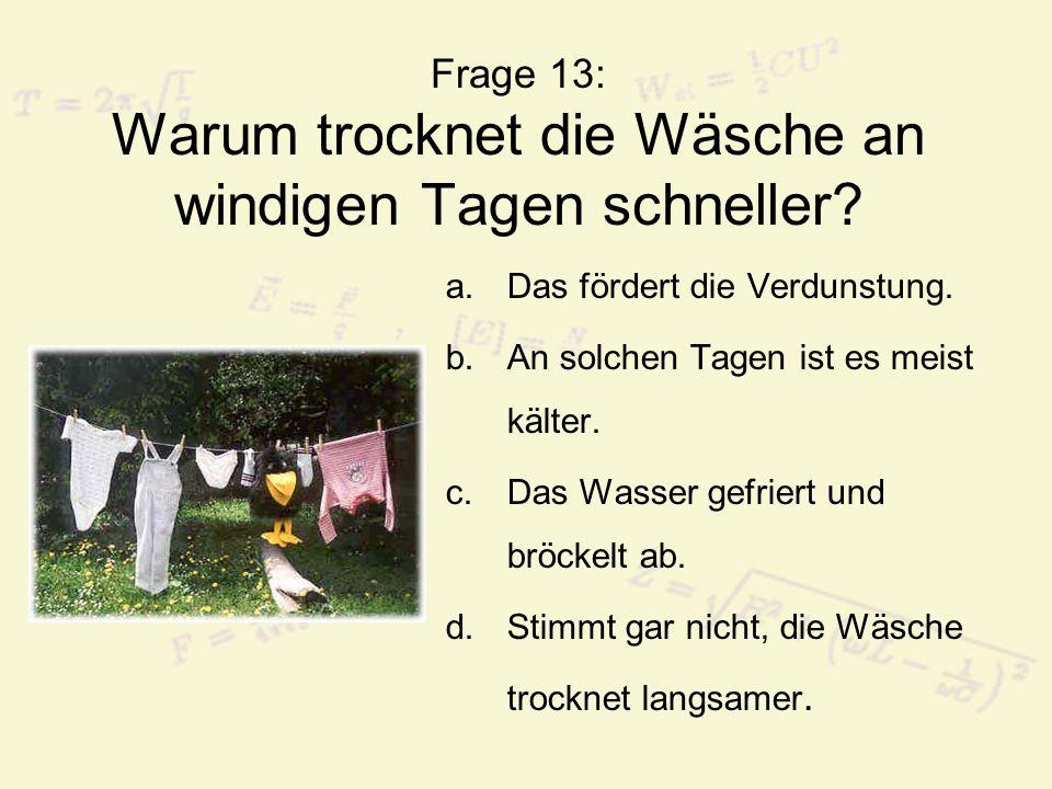 Frage 13: Warum trocknet die Wäsche an windigen Tagen schneller? a.Das fördert die Verdunstung. b.An solchen Tagen ist es meist kälter. c.Das Wasser g
