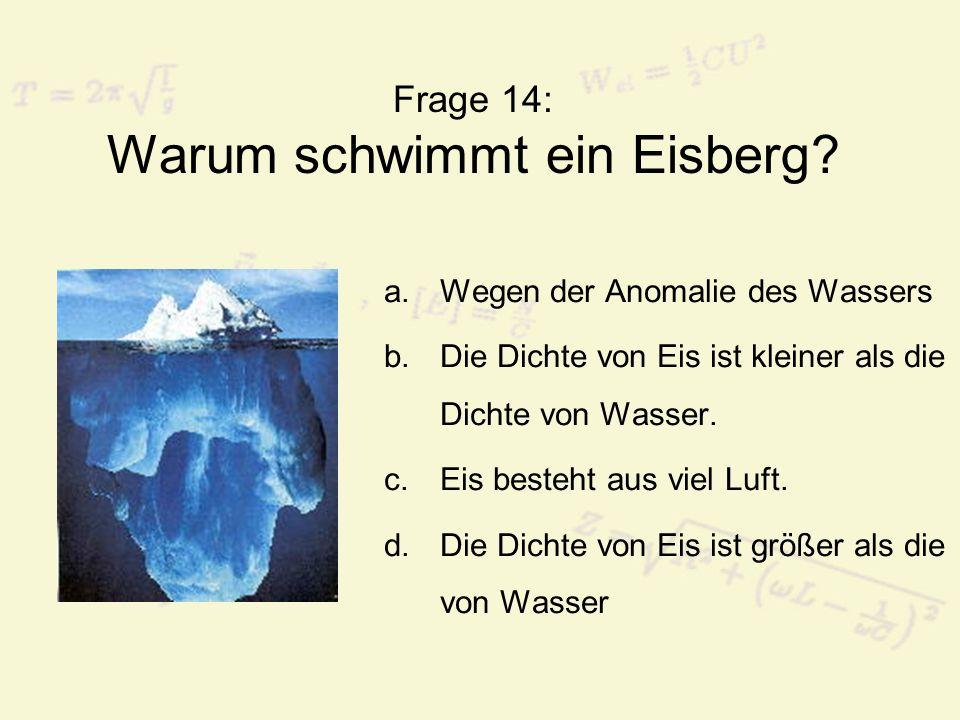 Frage 14: Warum schwimmt ein Eisberg? a.Wegen der Anomalie des Wassers b.Die Dichte von Eis ist kleiner als die Dichte von Wasser. c.Eis besteht aus v