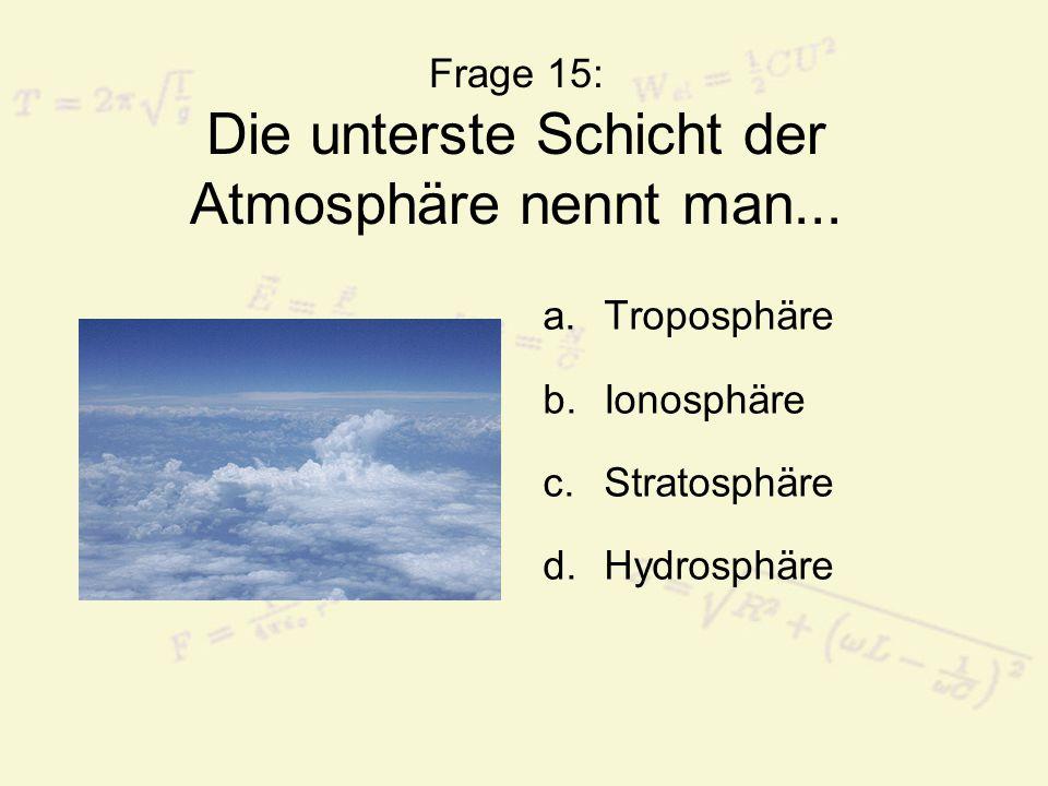 Frage 15: Die unterste Schicht der Atmosphäre nennt man... a.Troposphäre b.Ionosphäre c.Stratosphäre d.Hydrosphäre
