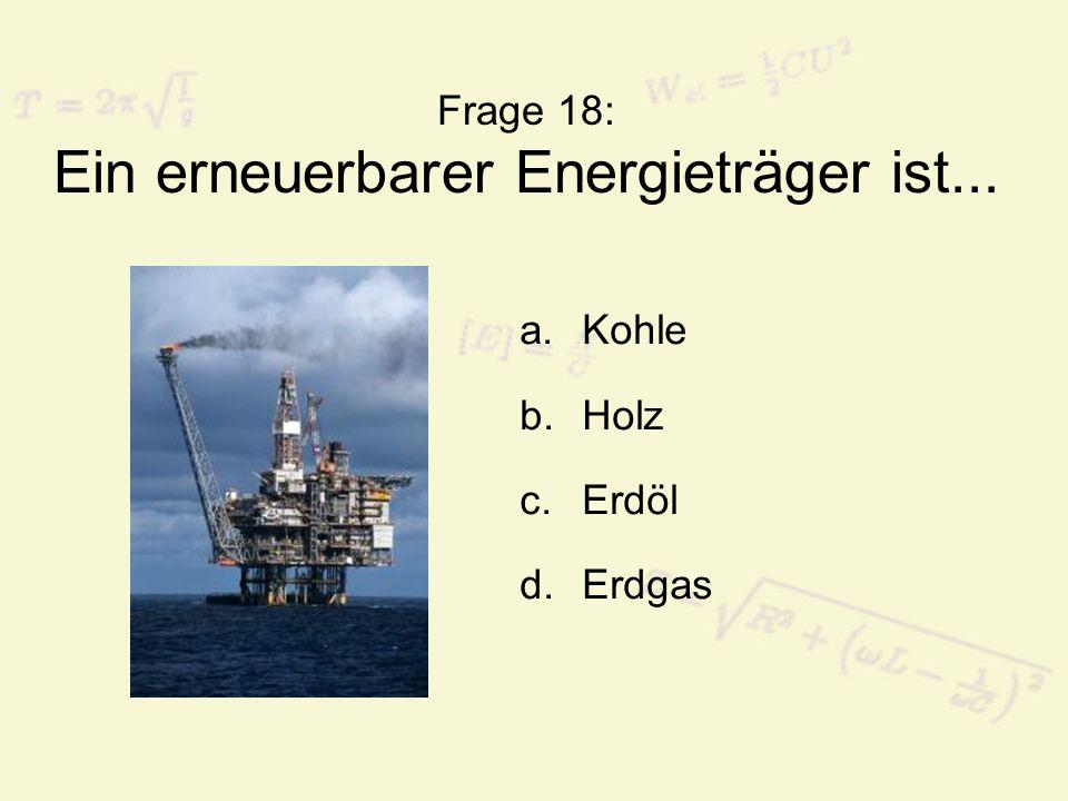 Frage 18: Ein erneuerbarer Energieträger ist... a.Kohle b.Holz c.Erdöl d.Erdgas