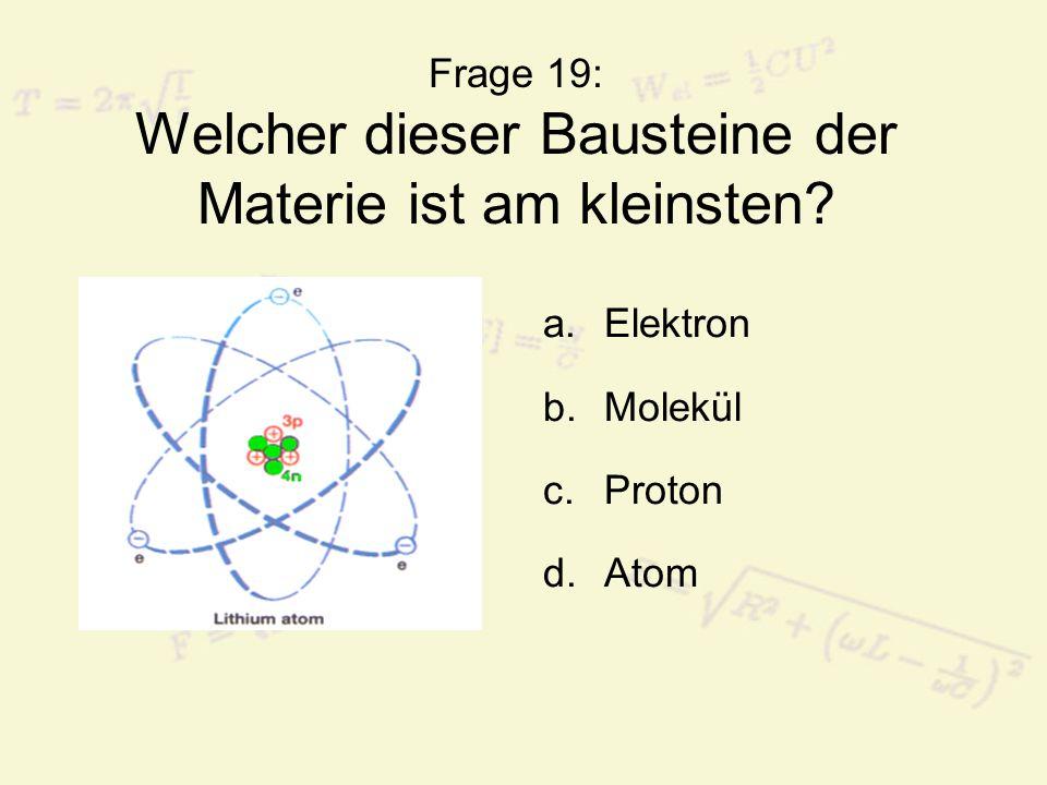 Frage 19: Welcher dieser Bausteine der Materie ist am kleinsten? a.Elektron b.Molekül c.Proton d.Atom
