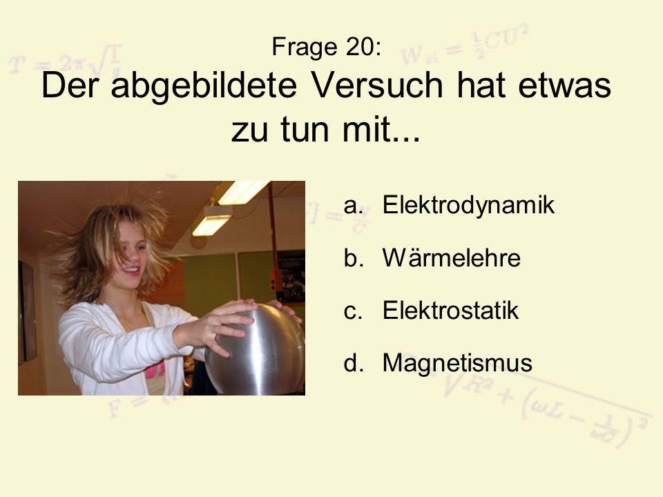 Frage 20: Der abgebildete Versuch hat etwas zu tun mit... a.Elektrodynamik b.Wärmelehre c.Elektrostatik d.Magnetismus