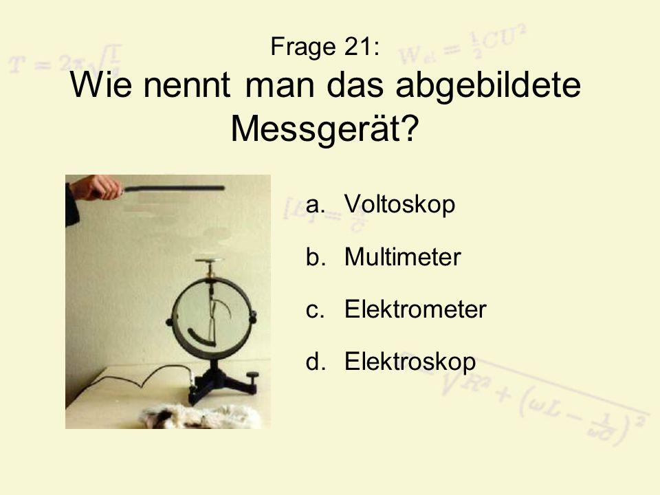 Frage 21: Wie nennt man das abgebildete Messgerät? a.Voltoskop b.Multimeter c.Elektrometer d.Elektroskop