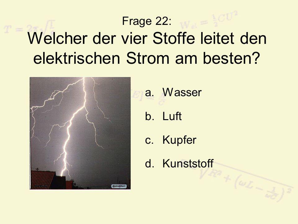 Frage 22: Welcher der vier Stoffe leitet den elektrischen Strom am besten? a.Wasser b.Luft c.Kupfer d.Kunststoff