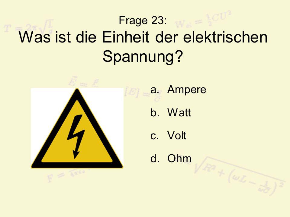 Frage 23: Was ist die Einheit der elektrischen Spannung? a.Ampere b.Watt c.Volt d.Ohm