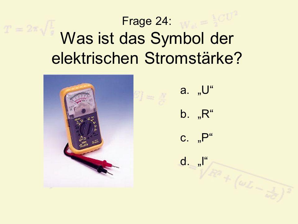 """Frage 24: Was ist das Symbol der elektrischen Stromstärke? a.""""U"""" b.""""R"""" c.""""P"""" d.""""I"""""""
