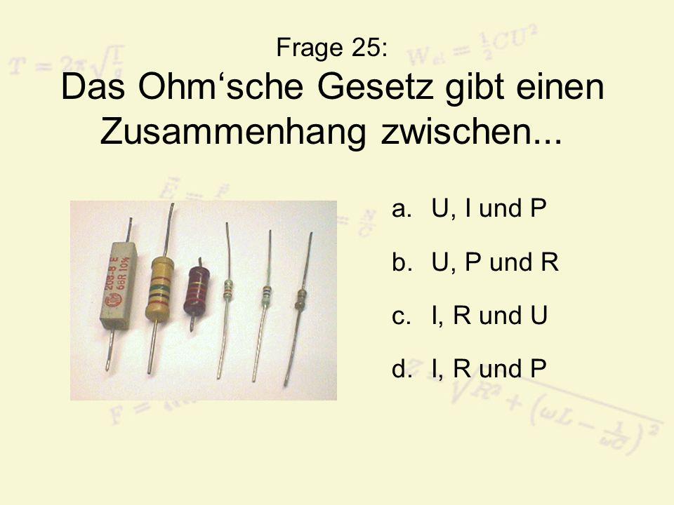 Frage 25: Das Ohm'sche Gesetz gibt einen Zusammenhang zwischen... a.U, I und P b.U, P und R c.I, R und U d.I, R und P