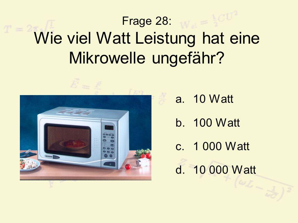 Frage 28: Wie viel Watt Leistung hat eine Mikrowelle ungefähr? a.10 Watt b.100 Watt c.1 000 Watt d.10 000 Watt