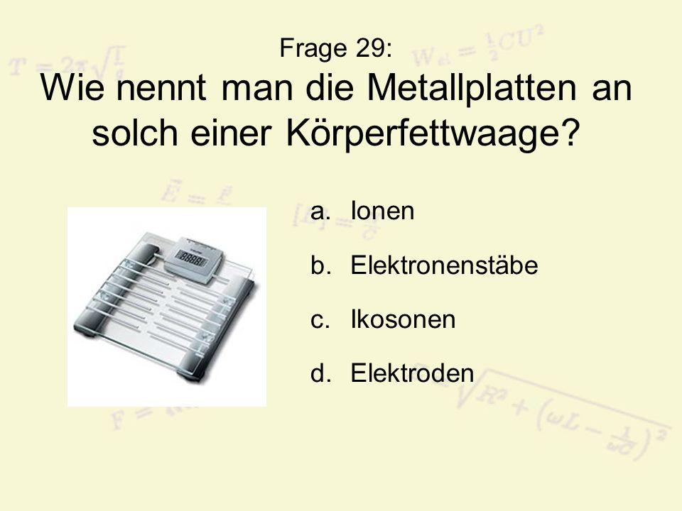 Frage 29: Wie nennt man die Metallplatten an solch einer Körperfettwaage? a.Ionen b.Elektronenstäbe c.Ikosonen d.Elektroden
