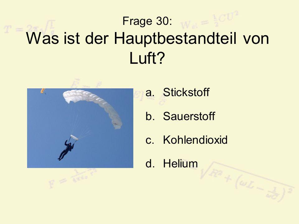 Frage 30: Was ist der Hauptbestandteil von Luft? a.Stickstoff b.Sauerstoff c.Kohlendioxid d.Helium