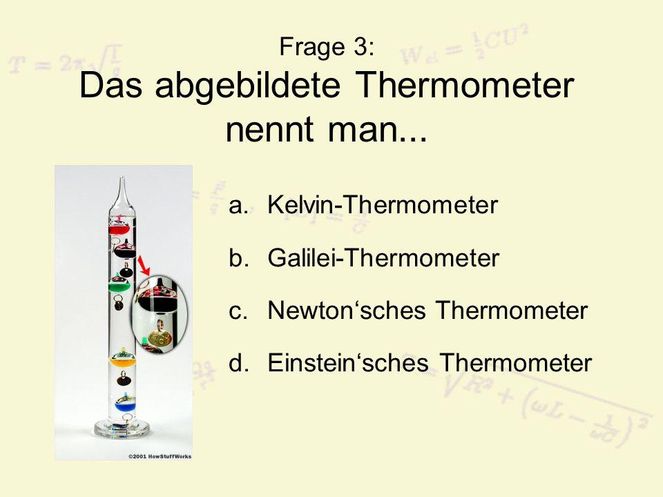 Frage 3: Das abgebildete Thermometer nennt man... a.Kelvin-Thermometer b.Galilei-Thermometer c.Newton'sches Thermometer d.Einstein'sches Thermometer