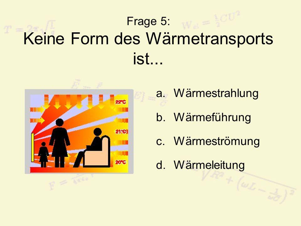 Frage 5: Keine Form des Wärmetransports ist... a.Wärmestrahlung b.Wärmeführung c.Wärmeströmung d.Wärmeleitung