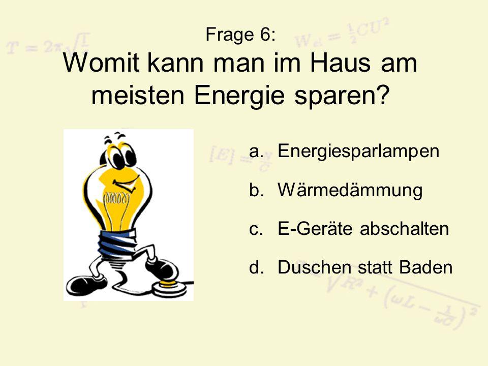 Frage 6: Womit kann man im Haus am meisten Energie sparen? a.Energiesparlampen b.Wärmedämmung c.E-Geräte abschalten d.Duschen statt Baden