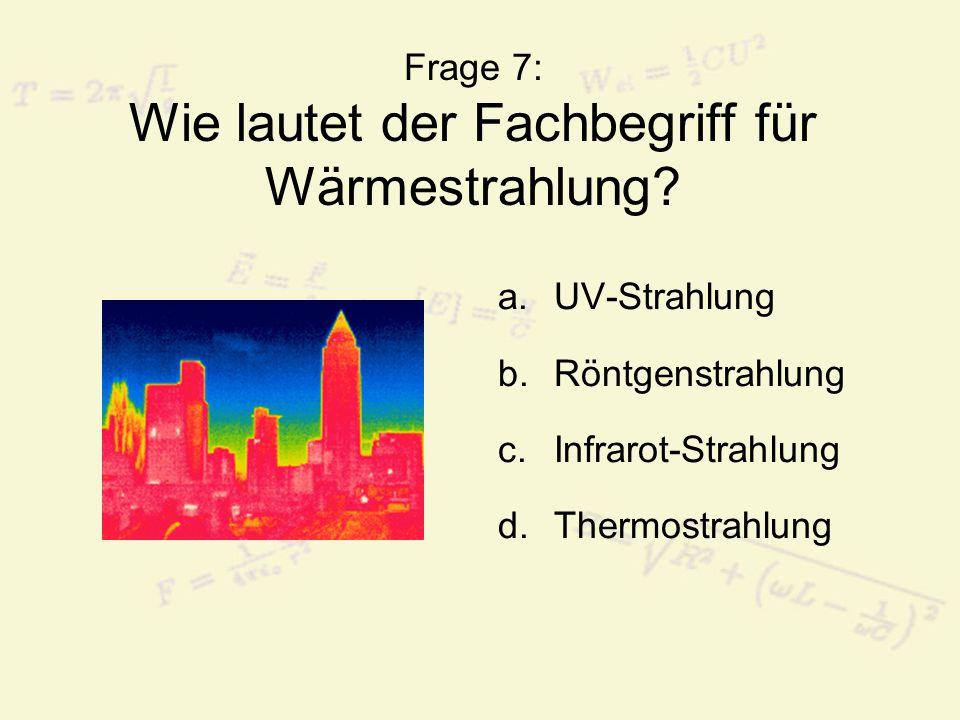 Frage 7: Wie lautet der Fachbegriff für Wärmestrahlung? a.UV-Strahlung b.Röntgenstrahlung c.Infrarot-Strahlung d.Thermostrahlung