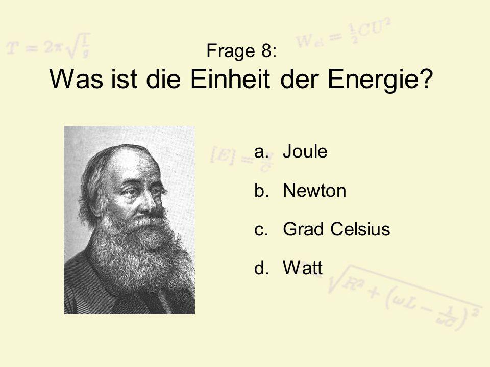 Frage 8: Was ist die Einheit der Energie? a.Joule b.Newton c.Grad Celsius d.Watt