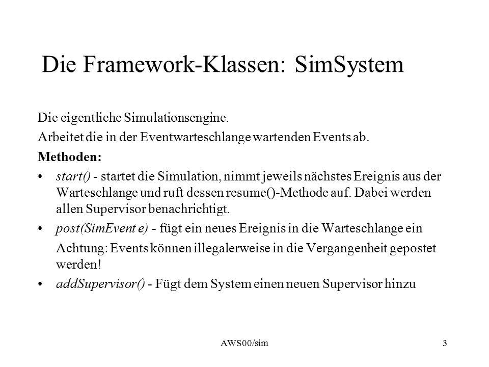 AWS00/sim3 Die Framework-Klassen: SimSystem Die eigentliche Simulationsengine. Arbeitet die in der Eventwarteschlange wartenden Events ab. Methoden: s
