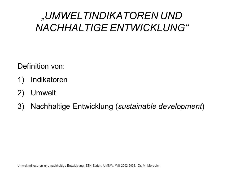 """Umweltindikatoren und nachhaltige Entwicklung. ETH Zürich, UMNW, WS 2002-2003. Dr. M. Morosini """"UMWELTINDIKATOREN UND NACHHALTIGE ENTWICKLUNG"""" Definit"""