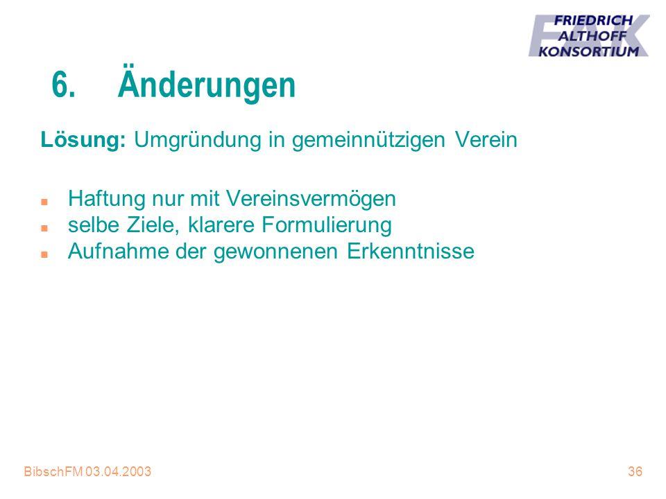 BibschFM 03.04.200336 6.Änderungen Lösung: Umgründung in gemeinnützigen Verein n Haftung nur mit Vereinsvermögen n selbe Ziele, klarere Formulierung n