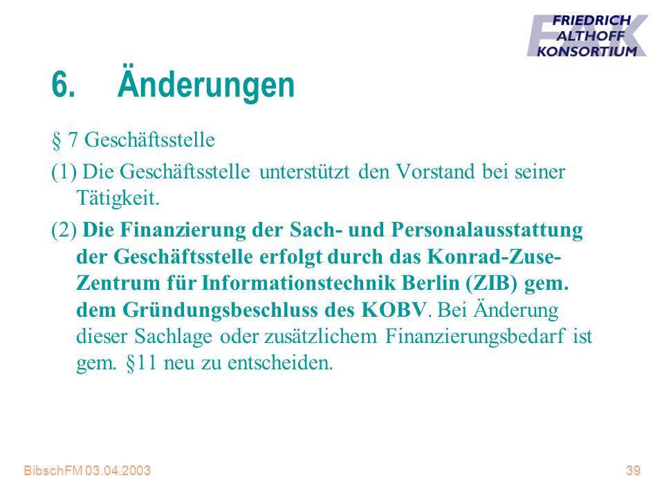 BibschFM 03.04.200339 6.Änderungen § 7 Geschäftsstelle (1) Die Geschäftsstelle unterstützt den Vorstand bei seiner Tätigkeit. (2) Die Finanzierung der