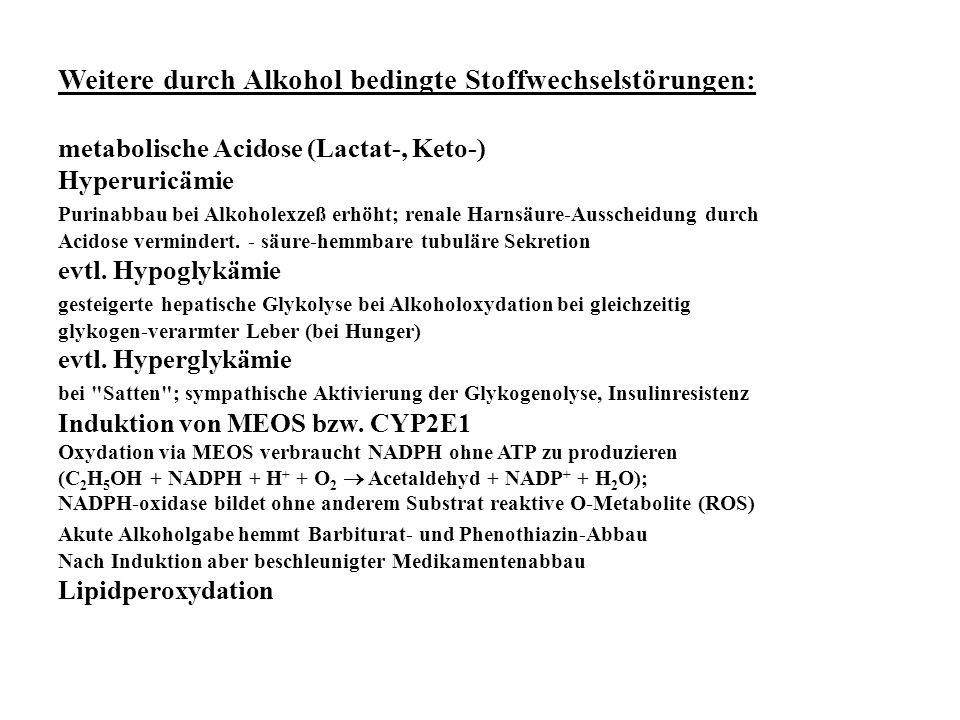 Weitere durch Alkohol bedingte Stoffwechselstörungen: metabolische Acidose (Lactat-, Keto-) Hyperuricämie Purinabbau bei Alkoholexzeß erhöht; renale H