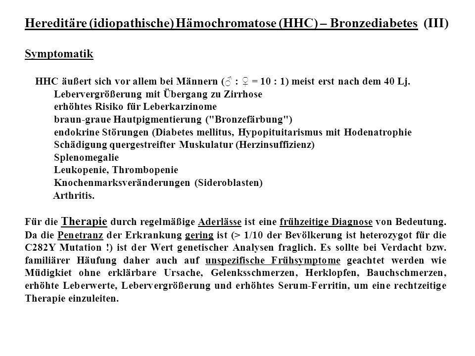 Hereditäre (idiopathische) Hämochromatose (HHC) – Bronzediabetes (III) Symptomatik HHC äußert sich vor allem bei Männern (♂ : ♀ = 10 : 1) meist erst n