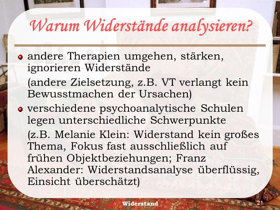 Widerstand 21 Warum Widerstände analysieren? andere Therapien umgehen, stärken, ignorieren Widerstände (andere Zielsetzung, z.B. VT verlangt kein Bewu