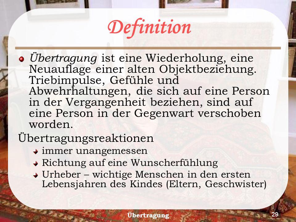 29 Definition Übertragung ist eine Wiederholung, eine Neuauflage einer alten Objektbeziehung. Triebimpulse, Gefühle und Abwehrhaltungen, die sich auf