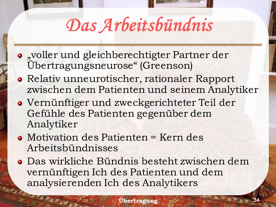 """Übertragung 34 Das Arbeitsbündnis """"voller und gleichberechtigter Partner der Übertragungsneurose"""" (Greenson) Relativ unneurotischer, rationaler Rappor"""